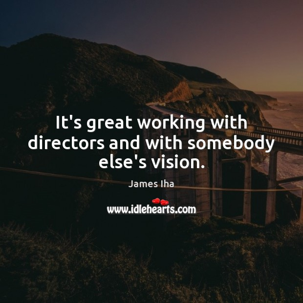 It's great working with directors and with somebody else's vision. James Iha Picture Quote