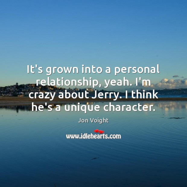 It's grown into a personal relationship, yeah. I'm crazy about Jerry. I Image