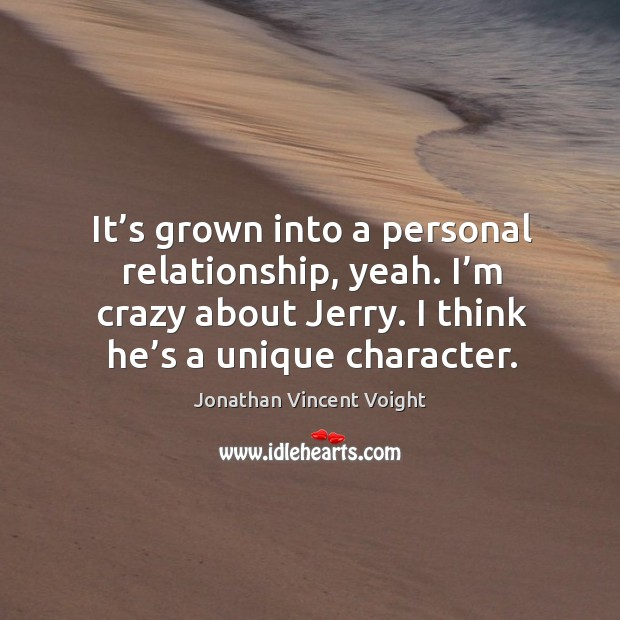It's grown into a personal relationship, yeah. I'm crazy about jerry. I think he's a unique character. Image
