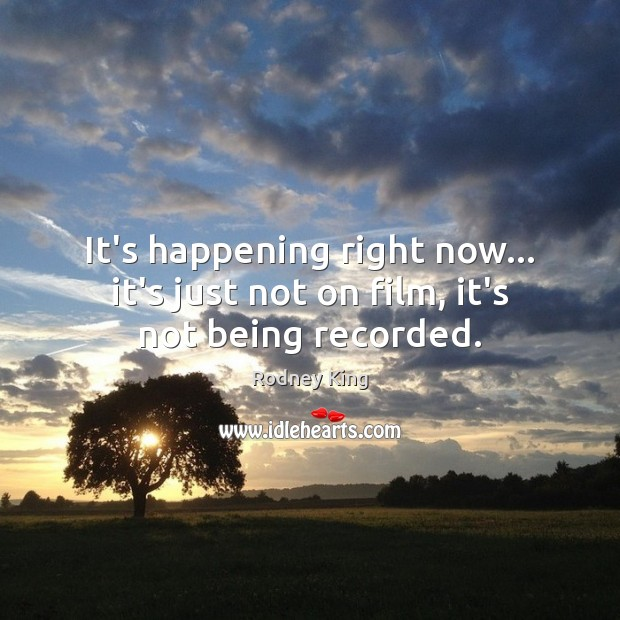It's happening right now… it's just not on film, it's not being recorded. Rodney King Picture Quote