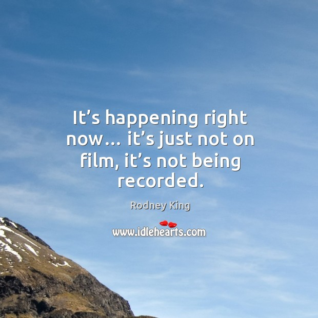 It's happening right now… it's just not on film, it's not being recorded. Image