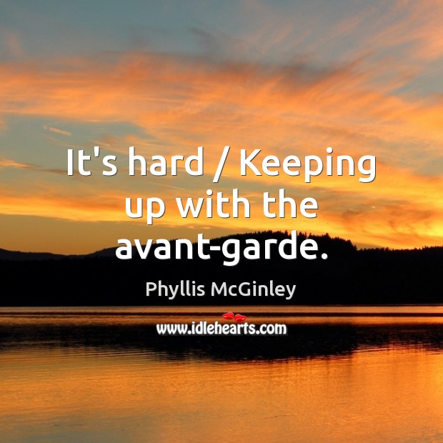 It's hard / Keeping up with the avant-garde. Phyllis McGinley Picture Quote