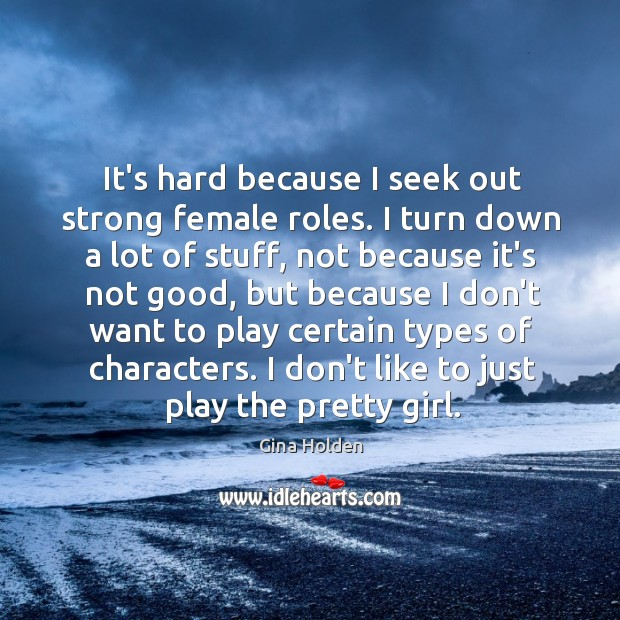 It's hard because I seek out strong female roles. I turn down Image