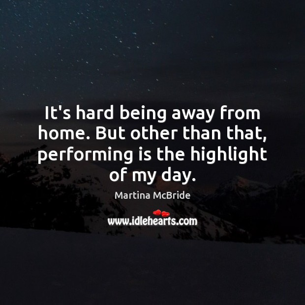 It's hard being away from home. But other than that, performing is Martina McBride Picture Quote