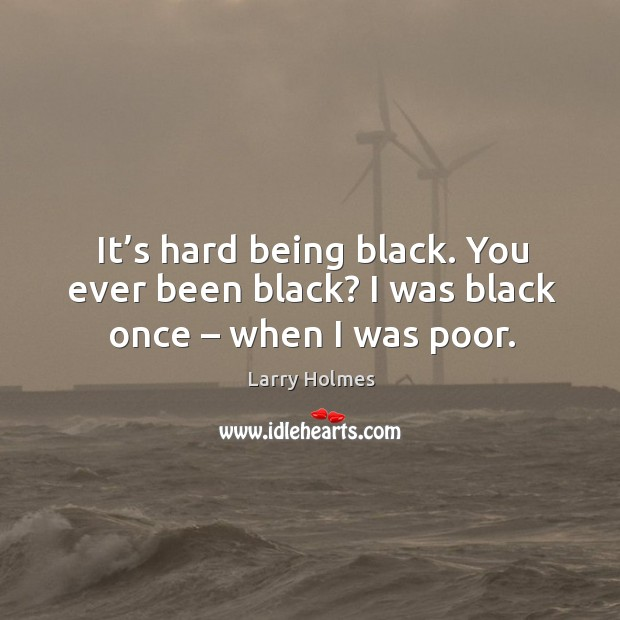 Image, It's hard being black. You ever been black? I was black once – when I was poor.