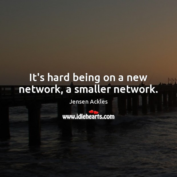 It's hard being on a new network, a smaller network. Image