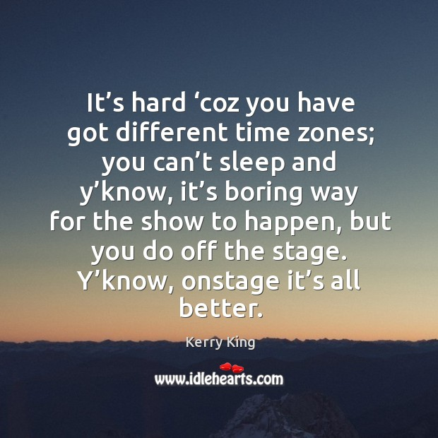 It's hard 'coz you have got different time zones; you can't sleep and y'know, it's boring Image
