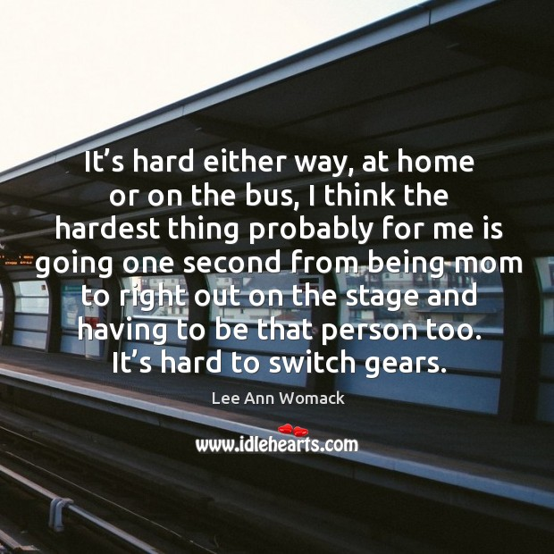 It's hard either way, at home or on the bus, I think the hardest thing probably Lee Ann Womack Picture Quote