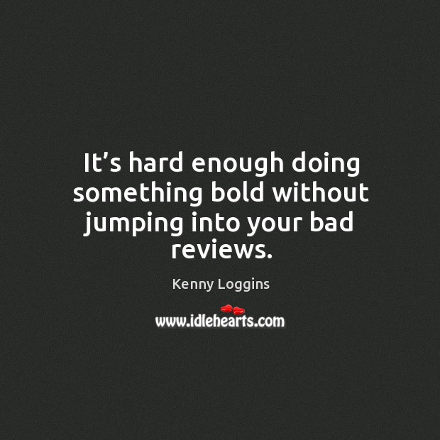 It's hard enough doing something bold without jumping into your bad reviews. Image