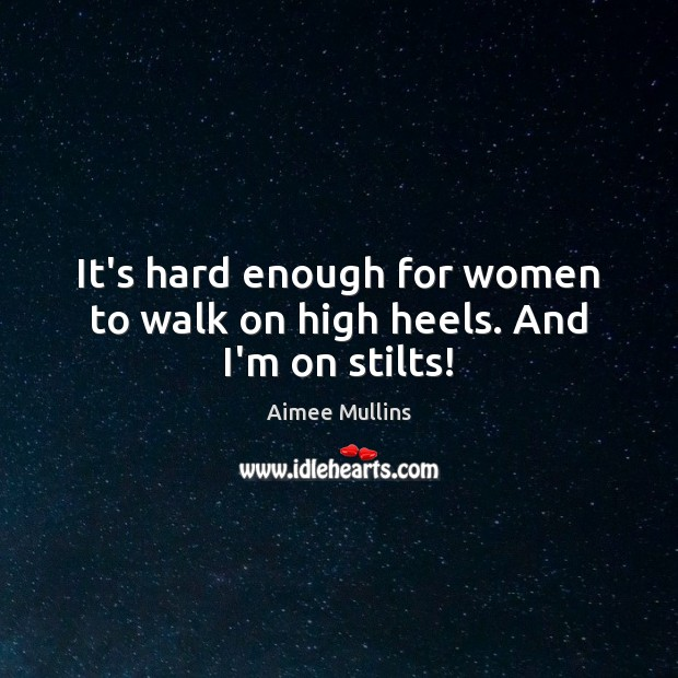 It's hard enough for women to walk on high heels. And I'm on stilts! Aimee Mullins Picture Quote