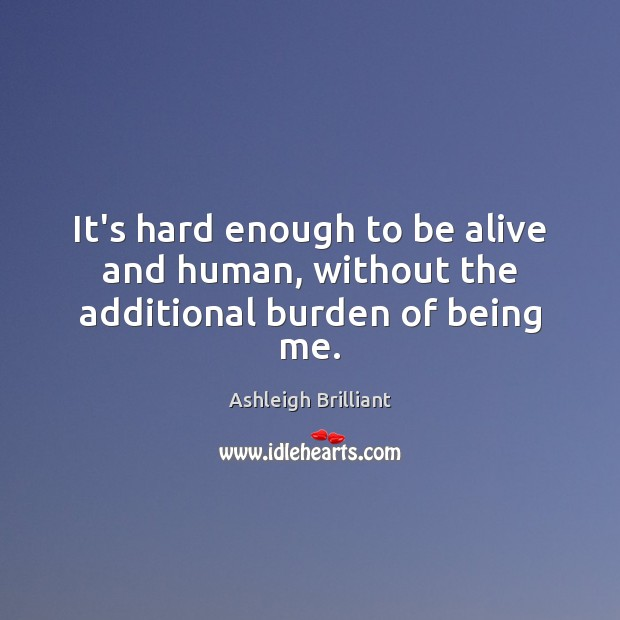 It's hard enough to be alive and human, without the additional burden of being me. Ashleigh Brilliant Picture Quote