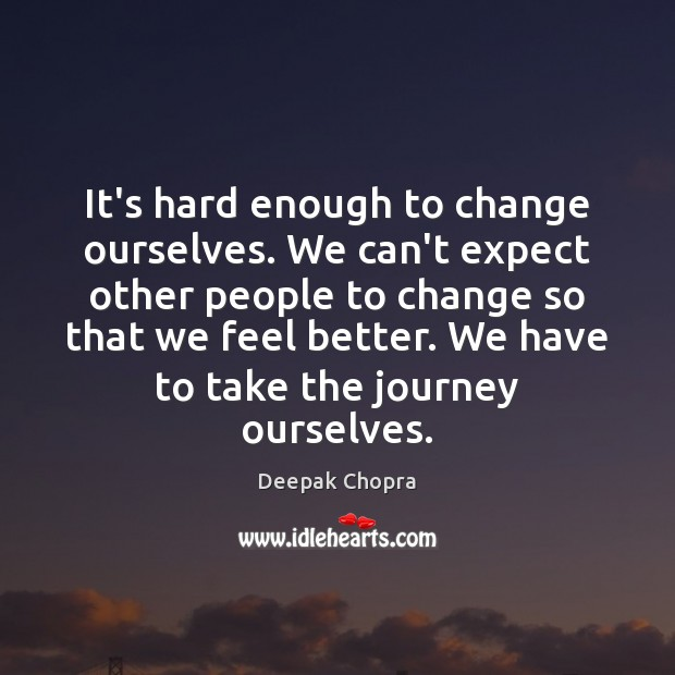It's hard enough to change ourselves. We can't expect other people to Image