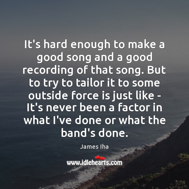 It's hard enough to make a good song and a good recording James Iha Picture Quote