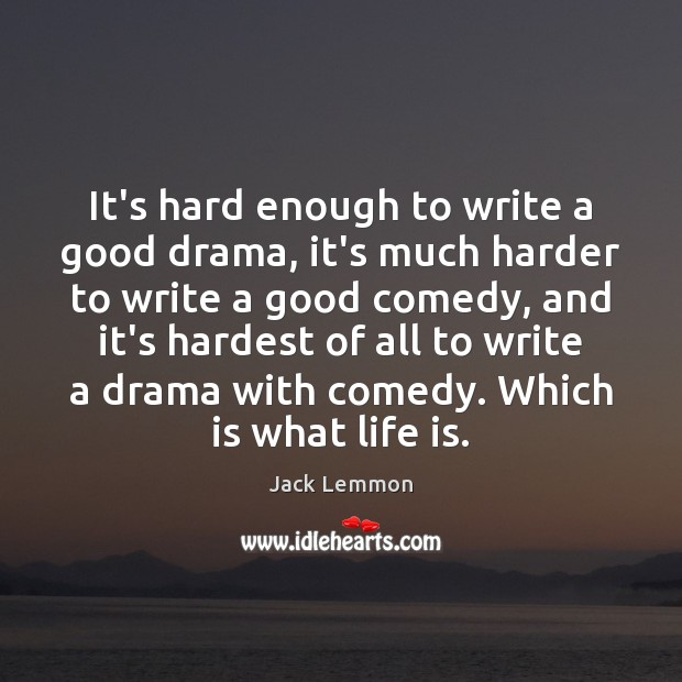 It's hard enough to write a good drama, it's much harder to Image