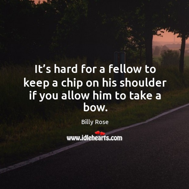 It's hard for a fellow to keep a chip on his shoulder if you allow him to take a bow. Image