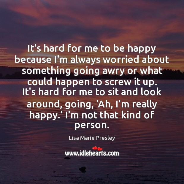 Image, It's hard for me to be happy because I'm always worried about