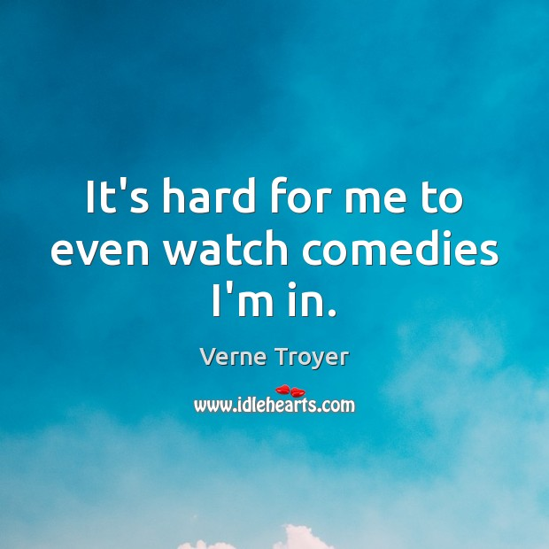It's hard for me to even watch comedies I'm in. Verne Troyer Picture Quote