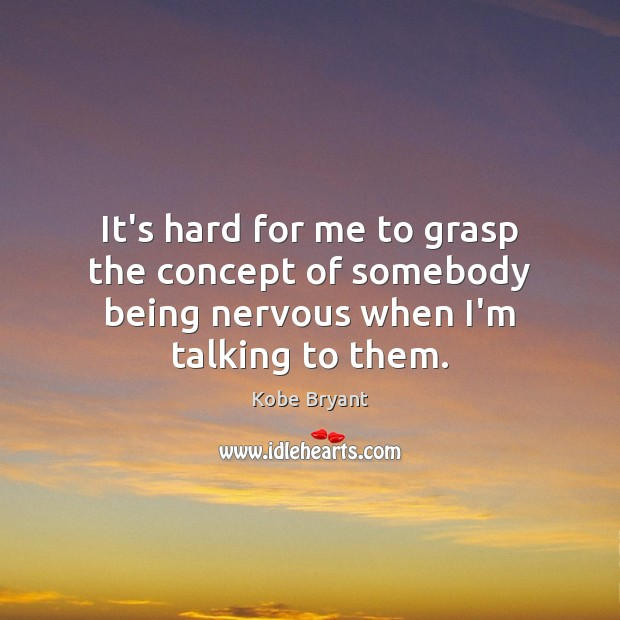 It's hard for me to grasp the concept of somebody being nervous when I'm talking to them. Kobe Bryant Picture Quote