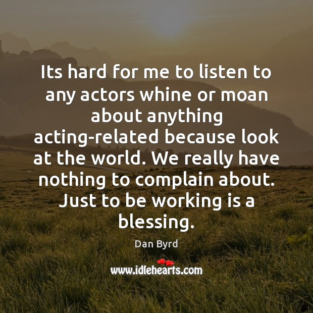 Its hard for me to listen to any actors whine or moan Dan Byrd Picture Quote
