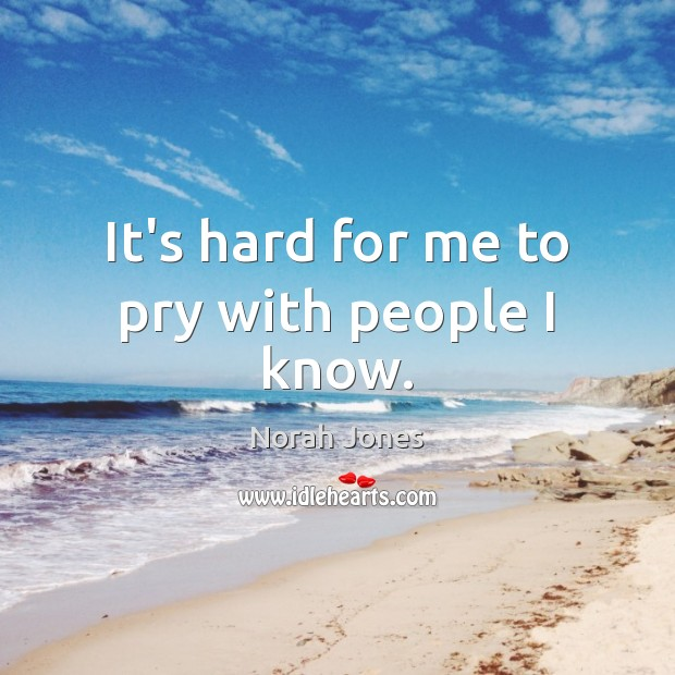 It's hard for me to pry with people I know. Norah Jones Picture Quote