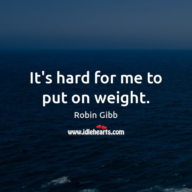 It's hard for me to put on weight. Robin Gibb Picture Quote