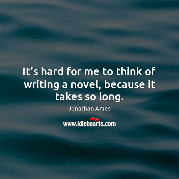 It's hard for me to think of writing a novel, because it takes so long. Image
