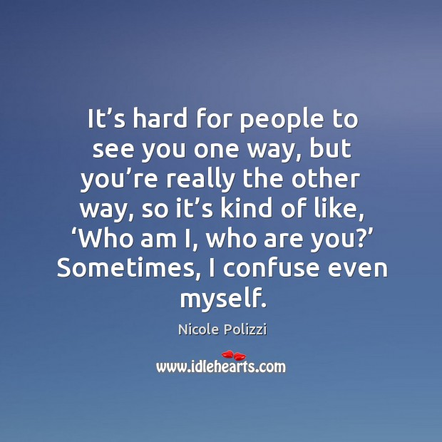 It's hard for people to see you one way, but you're really the other way Nicole Polizzi Picture Quote
