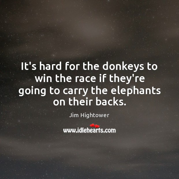 It's hard for the donkeys to win the race if they're going Jim Hightower Picture Quote
