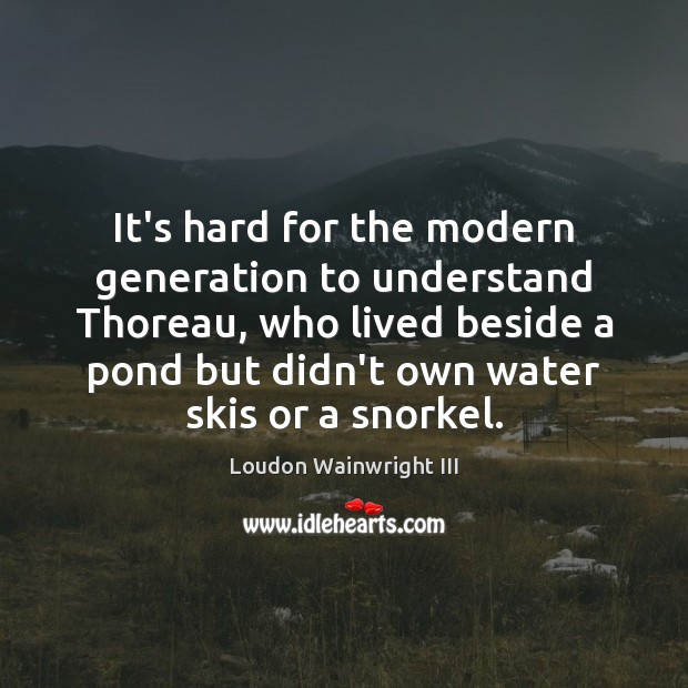 It's hard for the modern generation to understand Thoreau, who lived beside Image