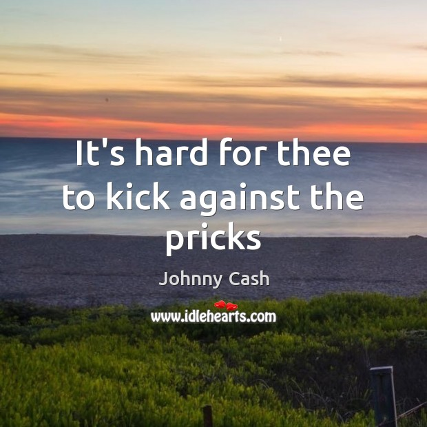 It's hard for thee to kick against the pricks Johnny Cash Picture Quote