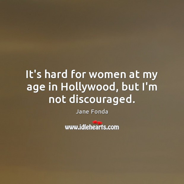 It's hard for women at my age in Hollywood, but I'm not discouraged. Jane Fonda Picture Quote