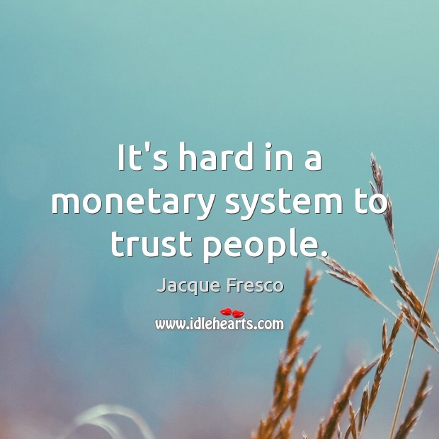 It's hard in a monetary system to trust people. Jacque Fresco Picture Quote