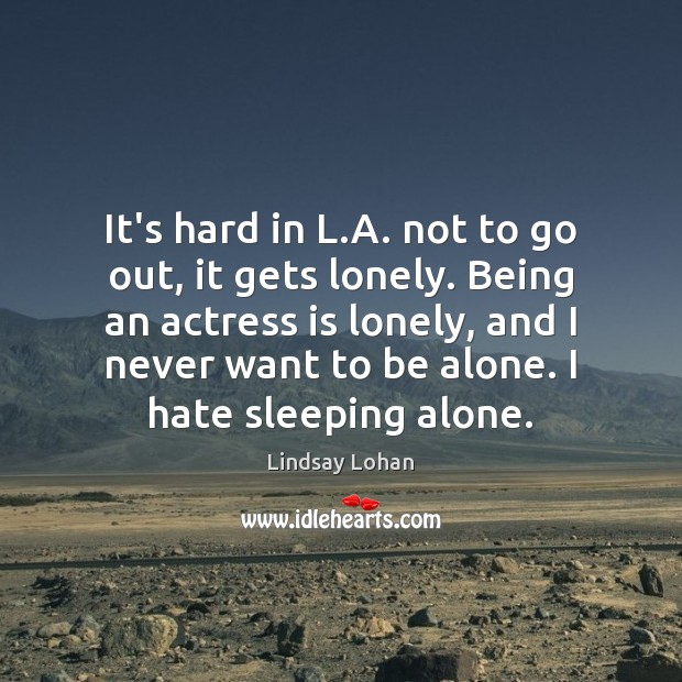 It's hard in L.A. not to go out, it gets lonely. Lindsay Lohan Picture Quote