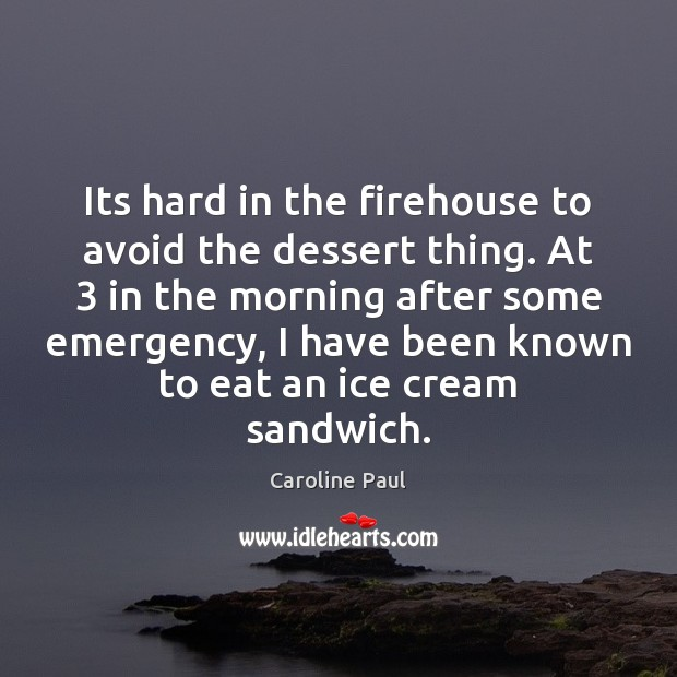 Its hard in the firehouse to avoid the dessert thing. At 3 in Image