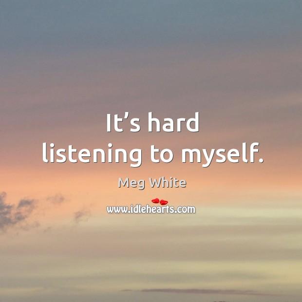 It's hard listening to myself. Image