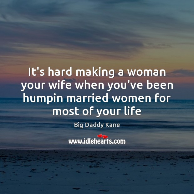 Image, It's hard making a woman your wife when you've been humpin married