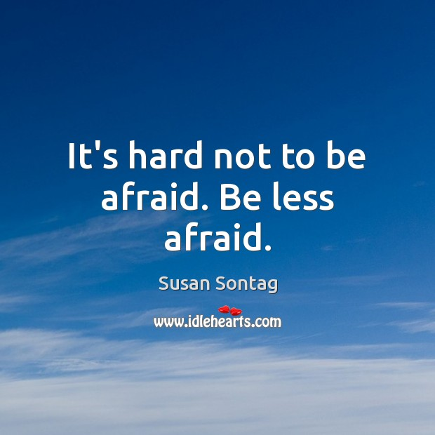 It's hard not to be afraid. Be less afraid. Susan Sontag Picture Quote