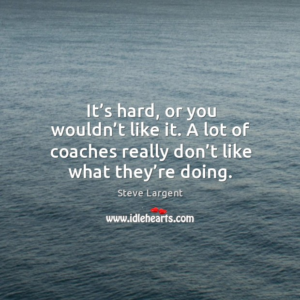 It's hard, or you wouldn't like it. A lot of coaches really don't like what they're doing. Image