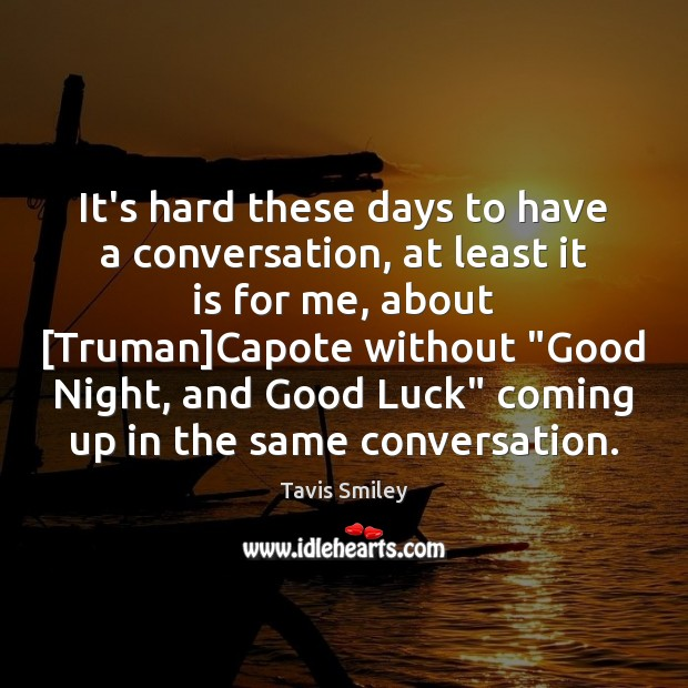It's hard these days to have a conversation, at least it is Luck Quotes Image