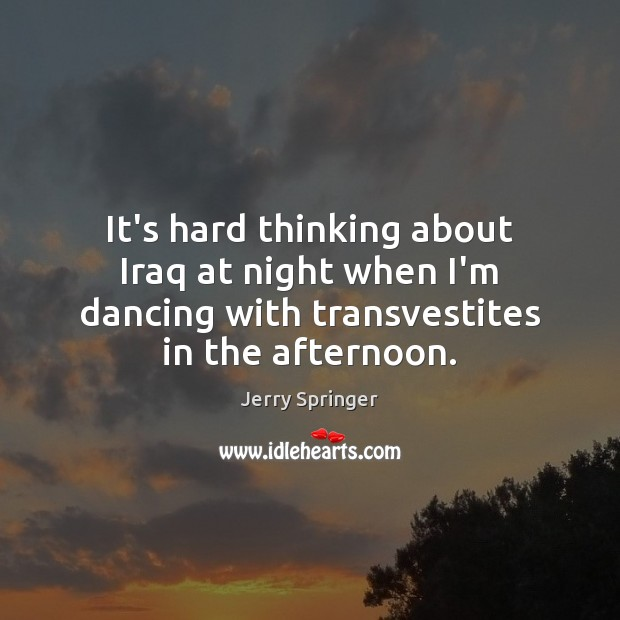 Image, It's hard thinking about Iraq at night when I'm dancing with transvestites
