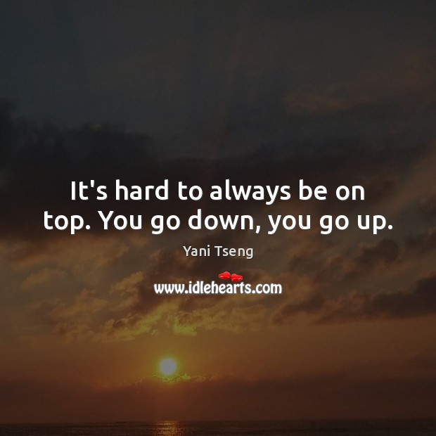 It's hard to always be on top. You go down, you go up. Image