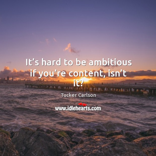 It's hard to be ambitious if you're content, isn't it? Image