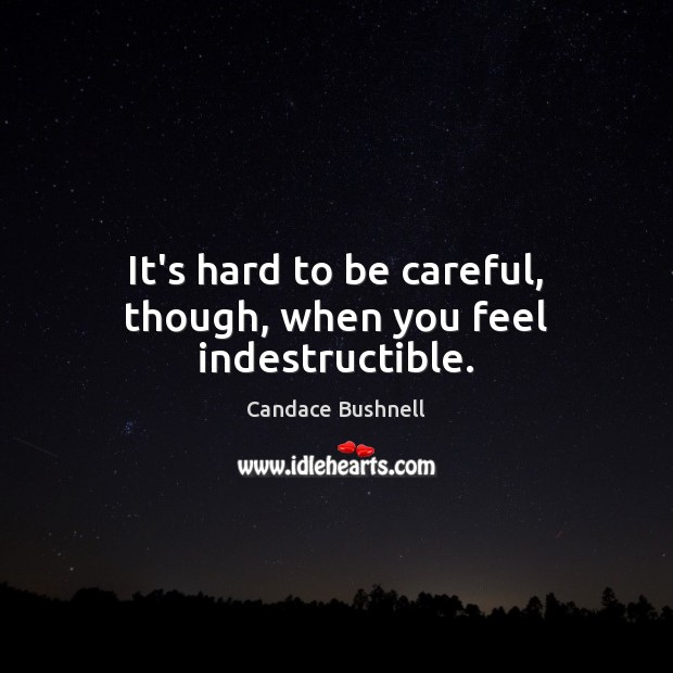 It's hard to be careful, though, when you feel indestructible. Candace Bushnell Picture Quote