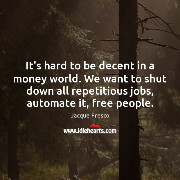 It's hard to be decent in a money world. We want to Jacque Fresco Picture Quote