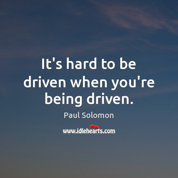 It's hard to be driven when you're being driven. Image