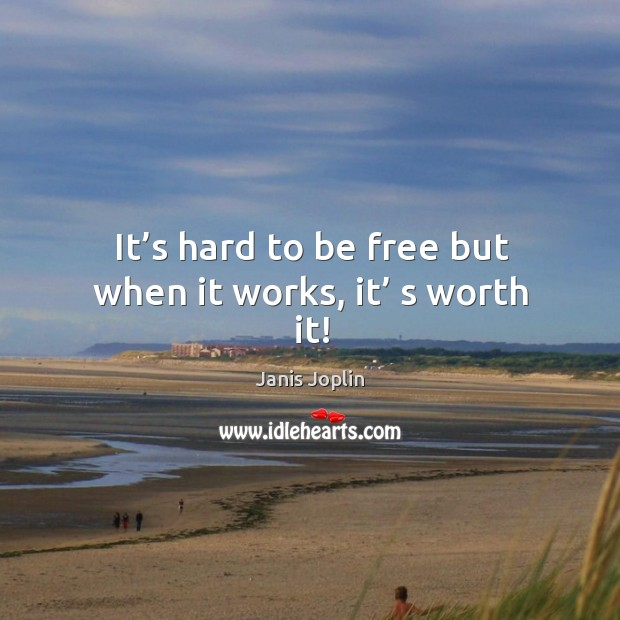 It's hard to be free but when it works, it' s worth it! Image