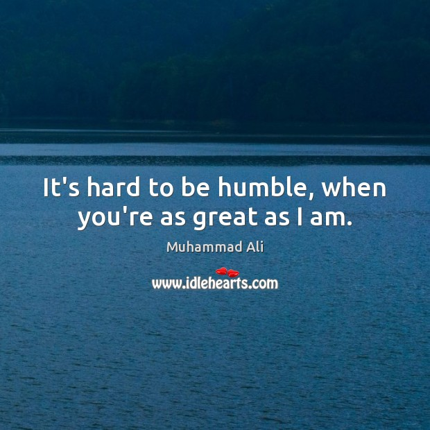 It's hard to be humble, when you're as great as I am. Image
