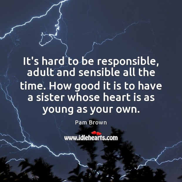 It's hard to be responsible, adult and sensible all the time. How Image