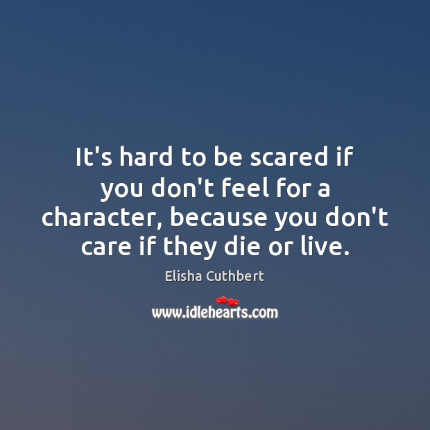 It's hard to be scared if you don't feel for a character, Elisha Cuthbert Picture Quote
