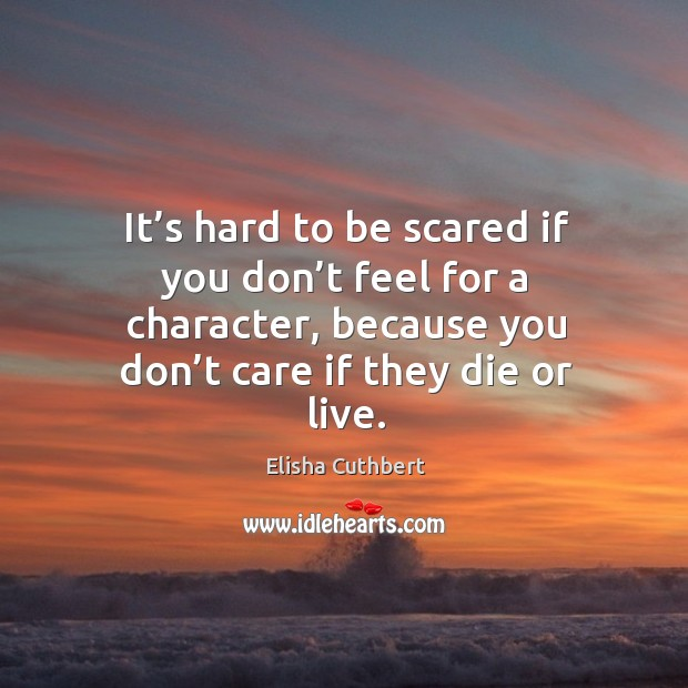It's hard to be scared if you don't feel for a character, because you don't care if they die or live. Elisha Cuthbert Picture Quote